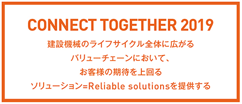 CONNECT TOGETHER 2019 建設機械のライフサイクル全体に広がるバリューチェーンにおいて、お客様の期待を上回るソリューション=Reliable solutionsを提供する